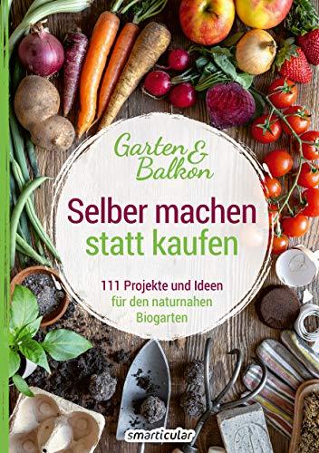 Selber machen statt kaufen – Garten und Balkon: 111 Projekte und Ideen für den naturnahen Biogarten