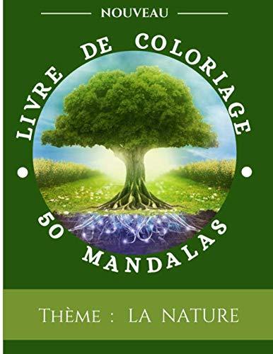 50 MANDALAS THEME LA NATURE: Livre de Coloriage Anti-Stress   50 Dessins Merveilleux à Colorier sur la Nature   Donner vie avec vos couleurs à des ...   Cahier Grand Format pour toute la Famille