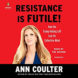 Resistance Is Futile!     How the Trump-Hating Left Lost Its Collective Mind              Written by:                                                                                                                                 Ann Coulter                               Narrated by:                                                                                                                                 Ann Coulter                      Length: 7 hrs and 8 mins     18 ratings     Overall 4.7