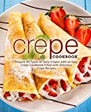 Crepe Cookbook: Prepare All Types of Tasty Crepes with an Easy Crepe Cookbook Filled with Delicious...