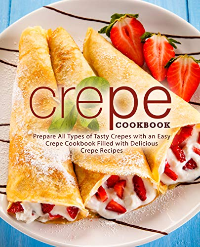 Crepe Cookbook: Prepare All Types of Tasty Crepes with an Easy Crepe Cookbook Filled with Delicious Crepe Recipes by [BookSumo Press]