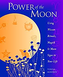 Power of the Moon: Using Wiccan Rituals, Magick and Moon Signs in Your Life: Teresa Moorey
