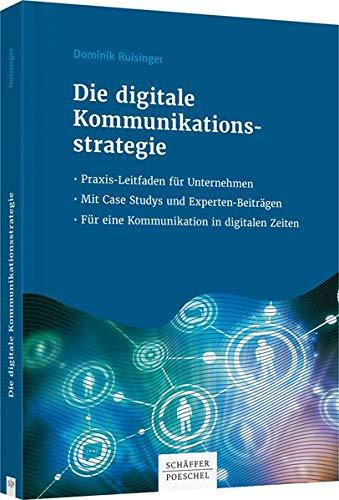 Die digitale Kommunikationsstrategie: Praxis-Leitfaden für Unternehmen - Mit Case Studys und Expertenbeiträgen - Für eine Kommunikation in digitalen Zeiten
