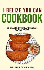 I BELIZE YOU CAN COOKBOOK: 50 shades of great Belizean food recipes (Caribbean cookbook Book 1)