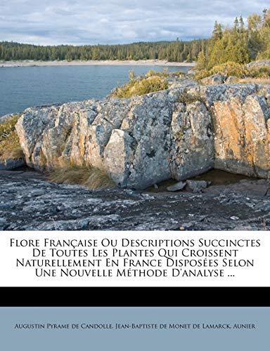 Flore Française Ou Descriptions Succinctes De Toutes Les Plantes Qui Croissent Naturellement En France Disposées Selon Une Nouvelle Méthode D'analyse ... (French Edition)