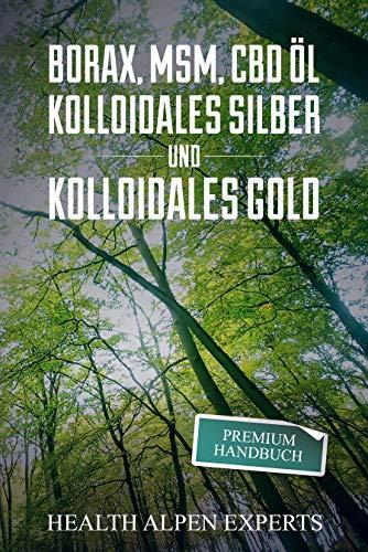 Borax, MSM, CBD Öl, Kolloidales Silber und Kolloidales Gold: Premium Handbuch - Anwendung, Wirkung, Erfahrungsberichte und Studien.