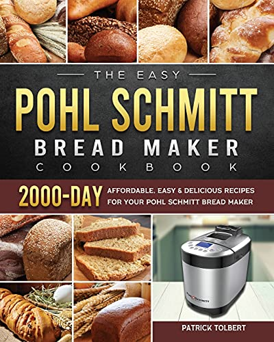 The Easy Pohl Schmitt Bread Maker Cookbook: 2000-Day Affordable, Easy & Delicious Recipes for your Pohl Schmitt Bread Maker