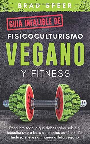 Guía infalible de fisicoculturismo vegano y fitness: Descubre todo lo que debes saber sobre el fisicoculturismo a base de plantas en sólo 7 días... Incluso si eres un nuevo atleta vegano