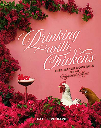 Drinking with Chickens: Free-Range Cocktails for the Happiest Hour