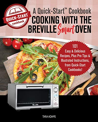 Cooking with the Breville Smart Oven, A Quick-Start Cookbook: 101 Easy & Delicious Recipes, plus Pro Tips & Illustrated Instructions, from Quick-Start Cookbooks!