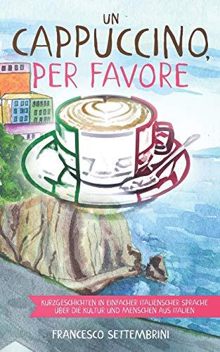 Un cappuccino, per favore: Kurzgeschichten in einfacher italienscher Sprache über die Kultur und Menschen aus Italien