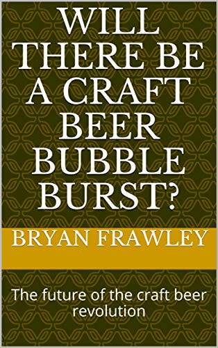 Will there be a craft beer bubble burst?: The future of the craft beer revolution (English Edition)