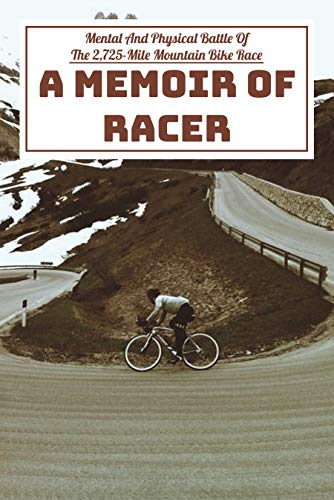 Mental And Physical Battle Of The 2,725-mile Mountain Bike Race A Memoir Of Racer: From Canada To The Mexican Border