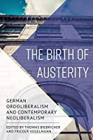The Birth of Austerity: German Ordoliberalism and Contemporary Neoliberalism
