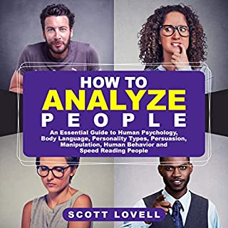 How to Analyze People     An Essential Guide to Human Psychology, Body Language, Personality Types, Persuasion, Manipulation, Human Behavior, and Speed-Reading People              By:                                                                                                                                 Scott Lovell                               Narrated by:                                                                                                                                 Sam Slydell                      Length: 3 hrs and 2 mins     19 ratings     Overall 4.7