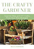 The Crafty Gardener: Inspired Ideas and DIY Crafts From Your Own Backyard (Country Decorating Book, Gardener Garden, Companion Planting, Food and Drink Recipes, and Fans of Cut Flower Garden)