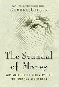 The Scandal of Money  Why Wall Street Recovers but the Economy Never Does