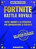 Fortnite Battle Royale. Tutti i segreti e le strategie per sopravvivere a Fortnite. Guida non ufficiale