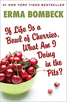 If Life Is a Bowl of Cherries, What Am I Doing in the Pits?: Bestselling Author of Family--The Ties That Bind...and Gag! by [Erma Bombeck]