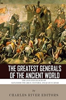 Paperback The Greatest Generals of the Ancient World: The Lives and Legacies of Alexander the Great, Hannibal and Julius Caesar Book