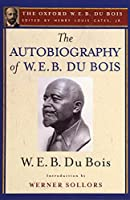 The Autobiography of W. E. B. Du Bois: A Soliloquy on Viewing My Life from the Last Decade of Its First Century (The Oxford W. E. B. Du Bois)
