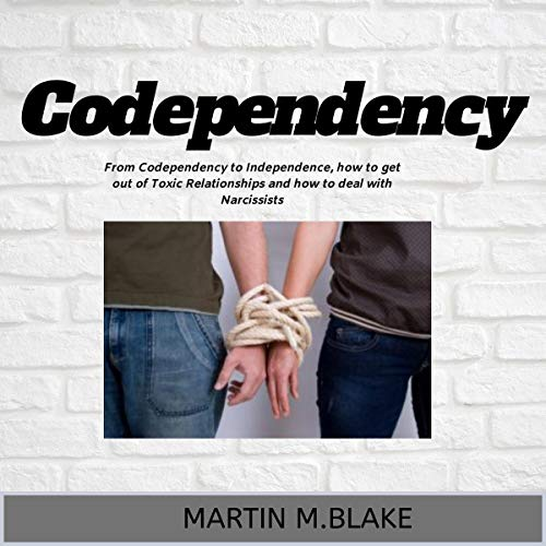 Codependency: From Codependency to Independence, How to Get Out of Toxic Relationships and How to Deal with Narcissists audiobook cover art
