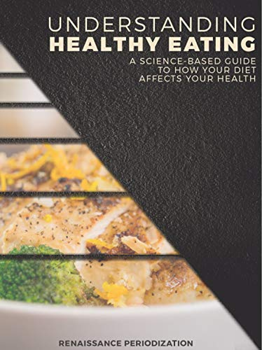 Amazon Com Understanding Healthy Eating A Science Based Guide To How Your Diet Affects Your Health Renaissance Periodization Book 6 Ebook Israetel Dr Mike Case Dr Jen Pfaendtner Dr Trevor Kindle Store