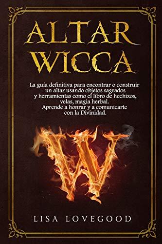 Altar Wicca: La guía definitiva para encontrar o construir un altar usando objetos sagrados y herramientas como el libro de hechizos y magia herbal.Aprende a honrar y a comunicarte con la Divinidad