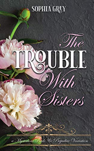 The Trouble with Sisters: A Mysterious Pride and Prejudice Variation (Meryton Mysteries Book 3) by [Sophia Grey, A Lady]