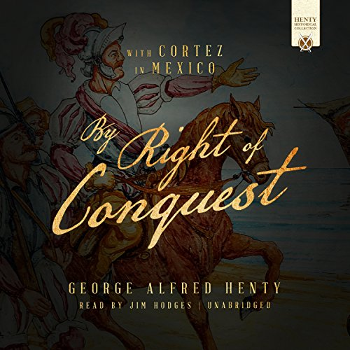 By Right of Conquest     Or, with Cortez in Mexico              By:                                                                                                                                 George Alfred Henty                               Narrated by:                                                                                                                                 Jim Hodges                      Length: 13 hrs and 18 mins     8 ratings     Overall 3.6