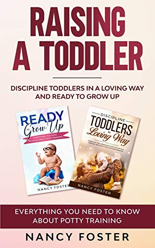 Raising a Toddler: Discipline Toddlers in a Loving Way and Ready to Grow Up Everything You Need to Know About Potty Training''