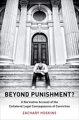 Beyond Punishment?: A Normative Account of the Collateral Legal Consequences of Conviction (Studies in Penal Theory and Philosophy)