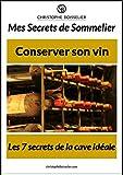 Mes secrets de sommelier: Les 7 secrets de la cave idéale pour conserver son vin
