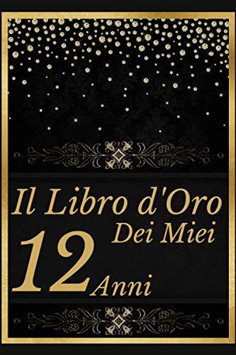 Il libro d'oro dei miei 12 anni: Compleanno 12 Anni, Happy Birthday,Diario Agenda,Un libro degli ospiti per la festa di 12 compleanno - Regalo e ... per scrivere, Taccuino regalo Di Compleanno