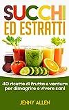 Succhi, Estratti e Centrifugati: 40 ricette di frutta fresca e verdura per dimagrire e viv...