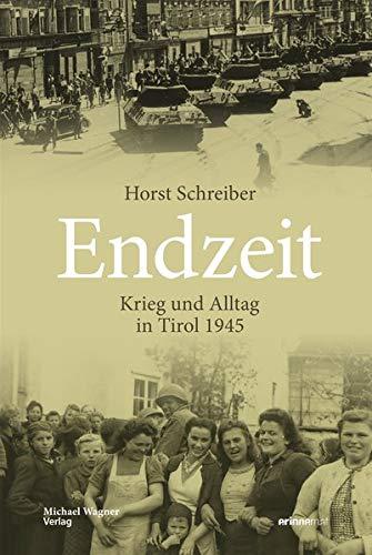 Endzeit: Krieg und Alltag in Tirol 1945 (Studien zu Geschichte und Politik)