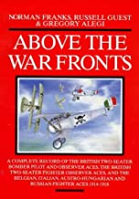 ABOVE THE WAR FRONTS: A Complete Record of the British Two-seater Bomber Pilot and Observer Aces, the British Two-seater Fighter Observer Aces, and ... and Russian Fighter Aces, 1914-1918