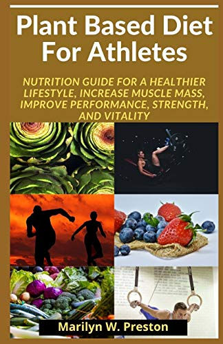 Plant Based Diet For Athletes: Nutrition Guide for a Healthier Lifestyle, Increase Muscle Mass, Improve Performance, Strength, a