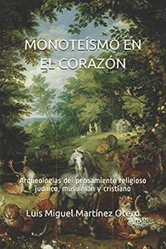 MONOTEÍSMO EN EL CORAZÓN  Arqueologías del pensamiento religioso judaico musulmán y cristiano  Spanish Edition
