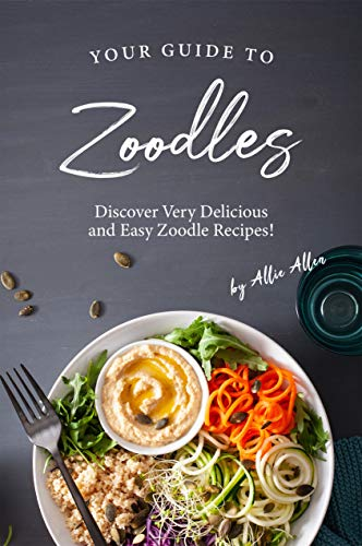 Your Guide to Zoodles: Discover Very Delicious and Easy Zoodle Recipes! (English Edition)