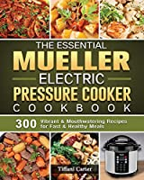 The Essential Mueller Electric Pressure Cooker Cookbook: 300 Vibrant & Mouthwatering Recipes for Fast & Healthy Meals