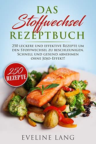 Das Stoffwechsel Rezeptbuch: 250 leckere und effektive Rezepte um den Stoffwechsel zu beschleunigen. Schnell und gesund abnehmen ohne JoJo-Effekt!