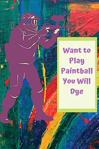 Want to Play Paintball You Will Dye: Blank Lined Journal, Notebook, Funny PaintbalL Notebook, Ruled, To write in
