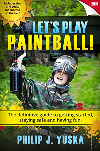Paintball for Beginners - Let's Play Paintball!: The definitive guide for getting started, staying safe and having fun