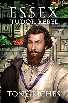 [Tony Riches]のEssex - Tudor Rebel (The Elizabethan Series Book 2) (English Edition)