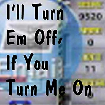 I'll Turn Em Off, If You Turn Me On
