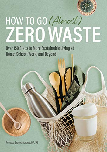 Compare Textbook Prices for How to Go Almost Zero Waste: Over 150 Steps to More Sustainable Living at Home, School, Work, and Beyond Illustrated Edition ISBN 9781647398682 by Andrews MA  MS, Rebecca Grace