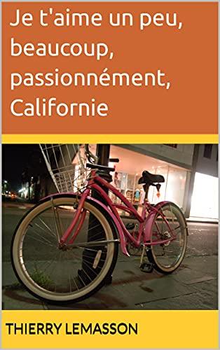 Je t'aime un peu, beaucoup, passionnément, Californie (French Edition)