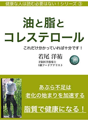 油と脂とコレステロール: これだけ分かっていれば十分です! 健康な人は読む必要はない! (ikou project)