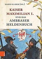 Kaiser Maximilian I. Und Das Ambraser Heldenbuch